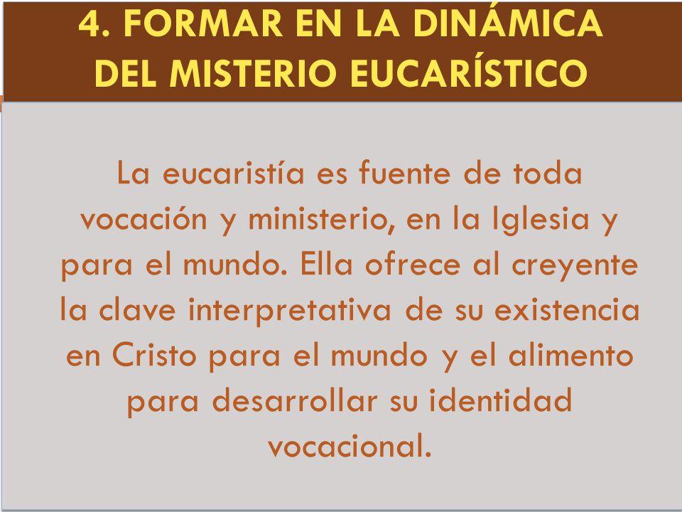 4. FORMAR EN LA DINÁMICA DEL MISTERIO EUCARÍSTICO La eucaristía es fuente de toda vocación y ministerio, en la Iglesia y para el mundo. Ella ofrece al