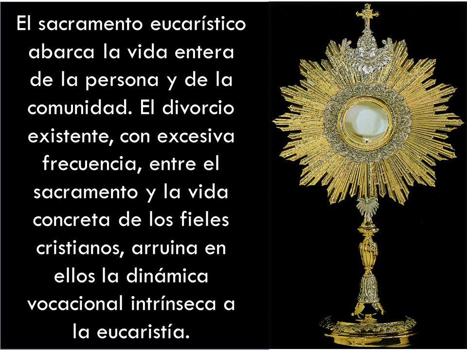 El sacramento eucarístico abarca la vida entera de la persona y de la comunidad. El divorcio existente, con excesiva frecuencia, entre el sacramento y