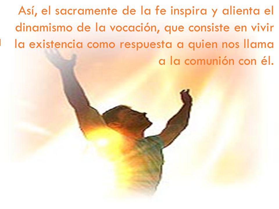 Así, el sacramente de la fe inspira y alienta el dinamismo de la vocación, que consiste en vivir la existencia como respuesta a quien nos llama a la c