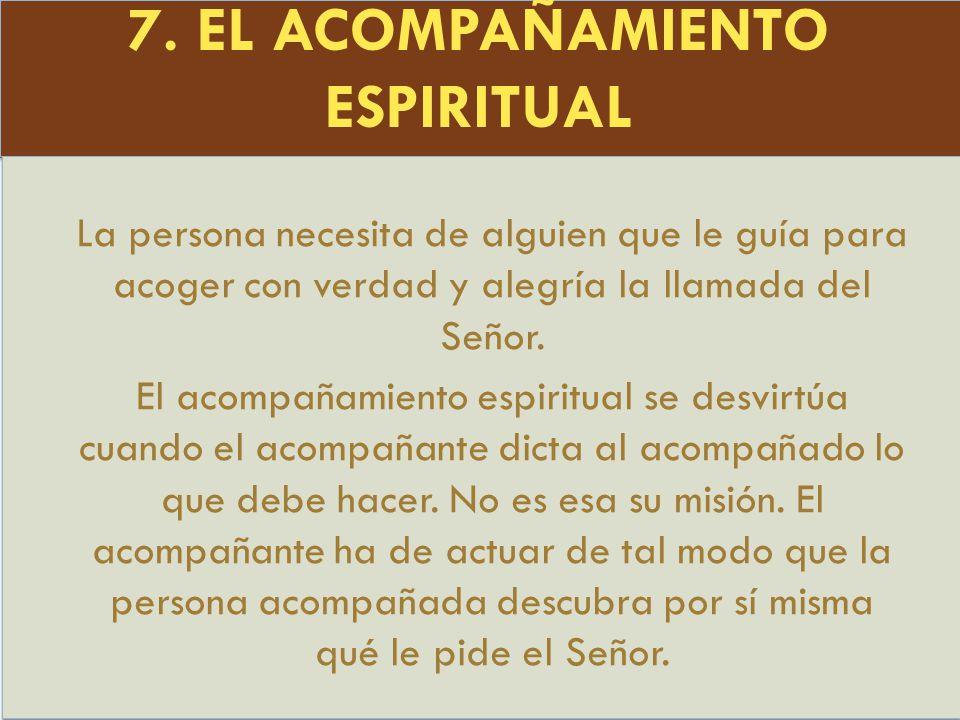 7. EL ACOMPAÑAMIENTO ESPIRITUAL La persona necesita de alguien que le guía para acoger con verdad y alegría la llamada del Señor. El acompañamiento es