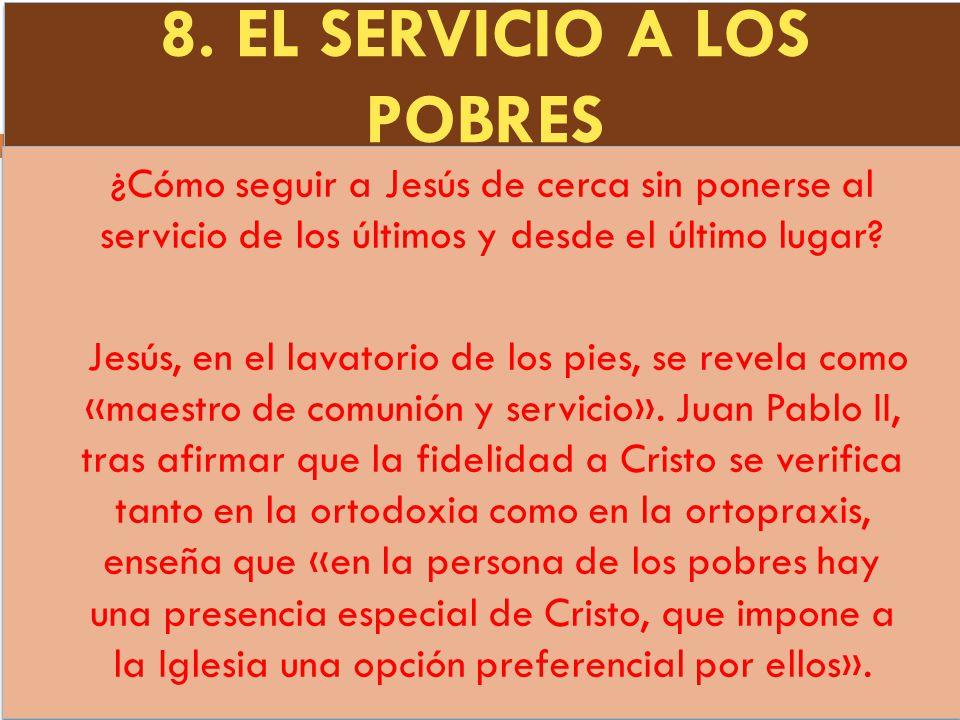 8. EL SERVICIO A LOS POBRES ¿Cómo seguir a Jesús de cerca sin ponerse al servicio de los últimos y desde el último lugar? Jesús, en el lavatorio de lo