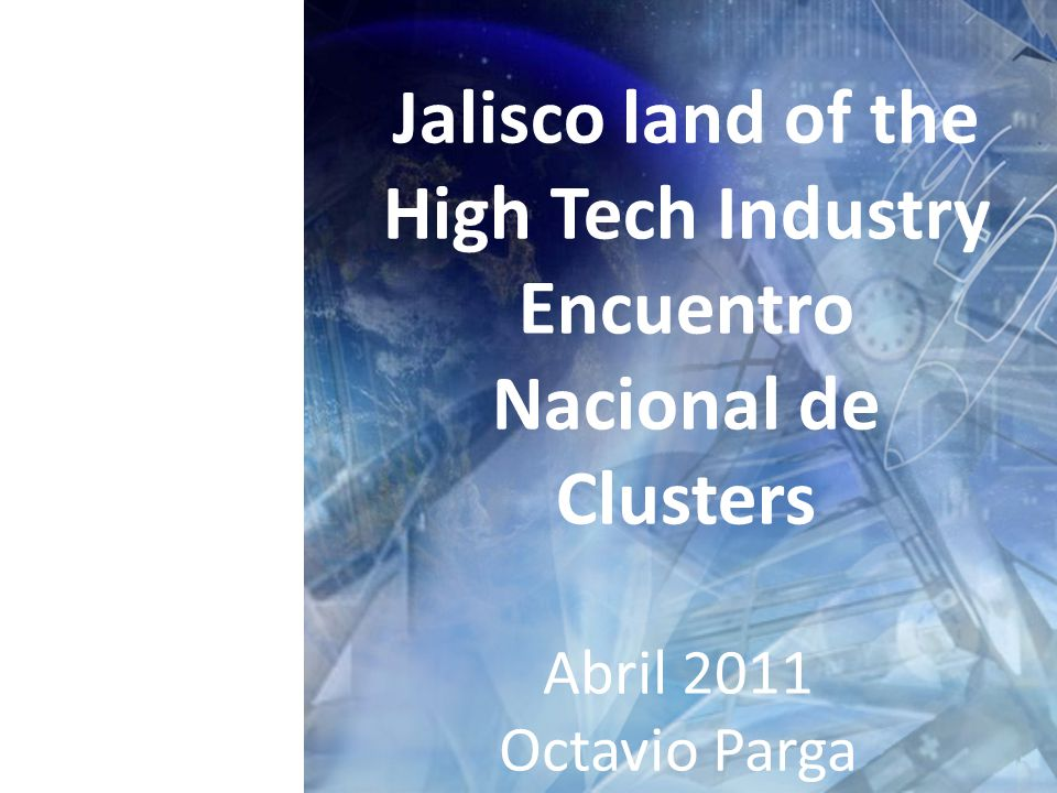 Jalisco land of the High Tech Industry Encuentro Nacional de Clusters Abril 2011 Octavio Parga
