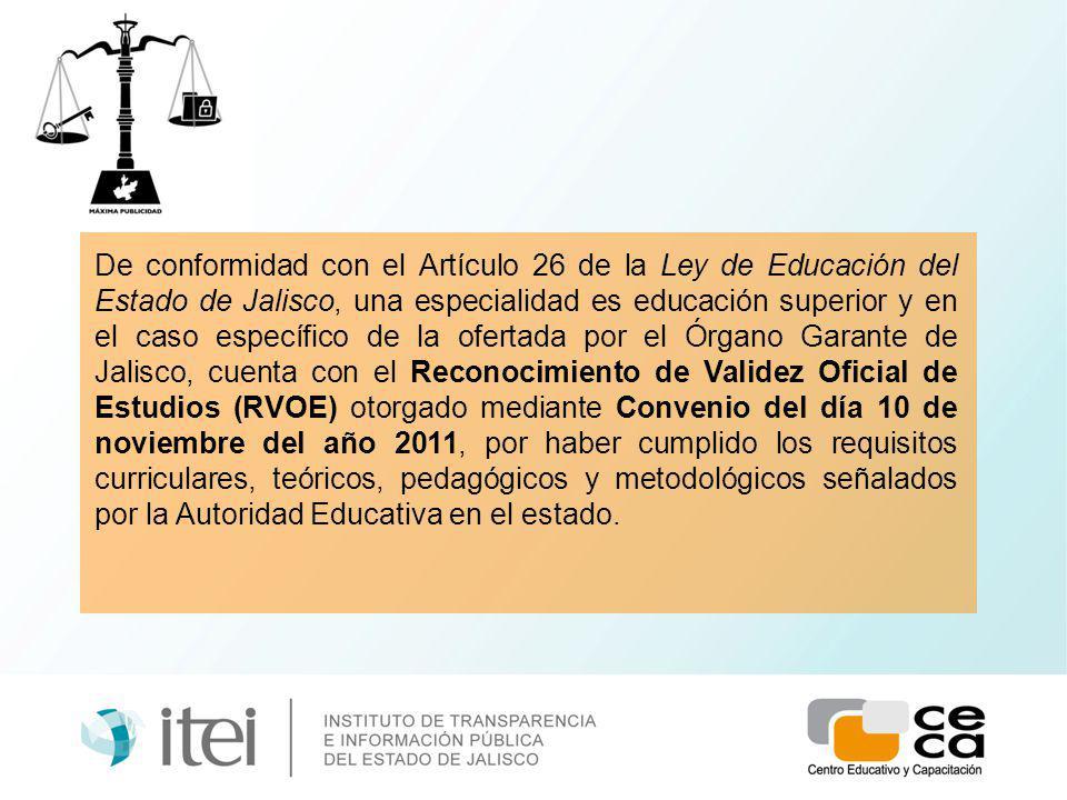 De conformidad con el Artículo 26 de la Ley de Educación del Estado de Jalisco, una especialidad es educación superior y en el caso específico de la ofertada por el Órgano Garante de Jalisco, cuenta con el Reconocimiento de Validez Oficial de Estudios (RVOE) otorgado mediante Convenio del día 10 de noviembre del año 2011, por haber cumplido los requisitos curriculares, teóricos, pedagógicos y metodológicos señalados por la Autoridad Educativa en el estado.