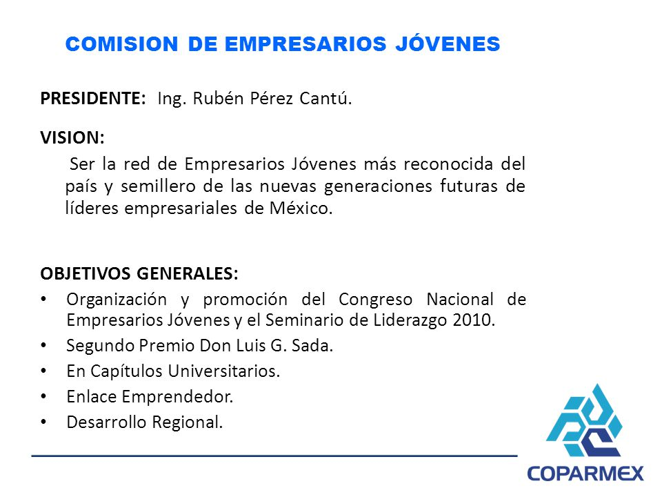 COMISION DE EMPRESARIOS JÓVENES PRESIDENTE: Ing. Rubén Pérez Cantú. VISION: Ser la red de Empresarios Jóvenes más reconocida del país y semillero de l