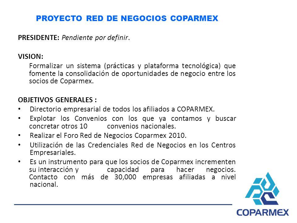 PROYECTO RED DE NEGOCIOS COPARMEX PRESIDENTE: Pendiente por definir. VISION: Formalizar un sistema (prácticas y plataforma tecnológica) que fomente la
