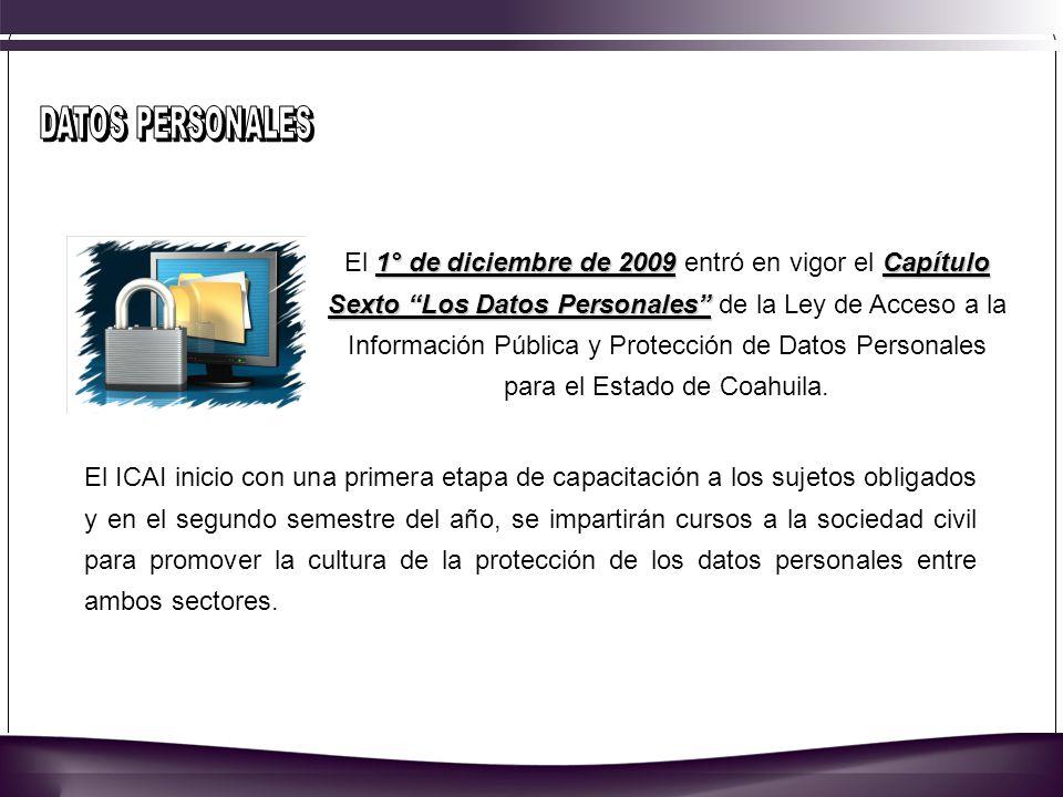 1° de diciembre de 2009Capítulo Sexto Los Datos Personales El 1° de diciembre de 2009 entró en vigor el Capítulo Sexto Los Datos Personales de la Ley de Acceso a la Información Pública y Protección de Datos Personales para el Estado de Coahuila.