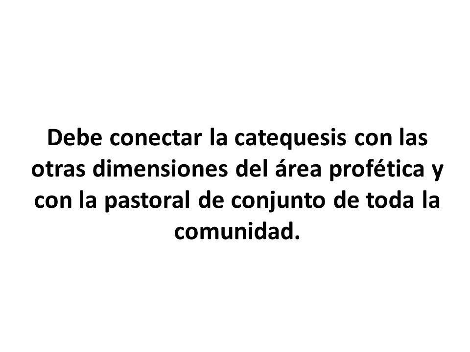 Debe conectar la catequesis con las otras dimensiones del área profética y con la pastoral de conjunto de toda la comunidad.