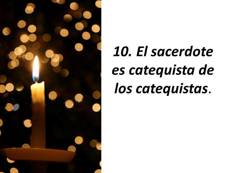 10. El sacerdote es catequista de los catequistas.