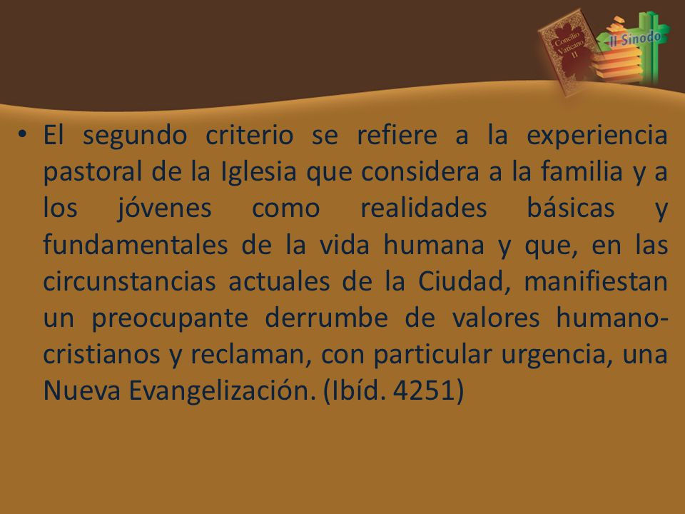El segundo criterio se refiere a la experiencia pastoral de la Iglesia que considera a la familia y a los jóvenes como realidades básicas y fundamenta