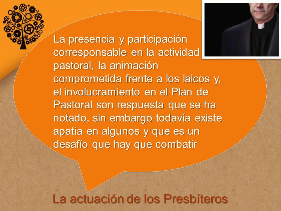 La actuación de los Presbíteros La presencia y participación corresponsable en la actividad pastoral, la animación comprometida frente a los laicos y, el involucramiento en el Plan de Pastoral son respuesta que se ha notado, sin embargo todavía existe apatía en algunos y que es un desafío que hay que combatir