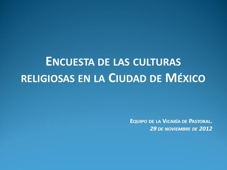 E NCUESTA DE LAS CULTURAS RELIGIOSAS EN LA C IUDAD DE M ÉXICO E QUIPO DE LA V ICARÍA DE P ASTORAL.
