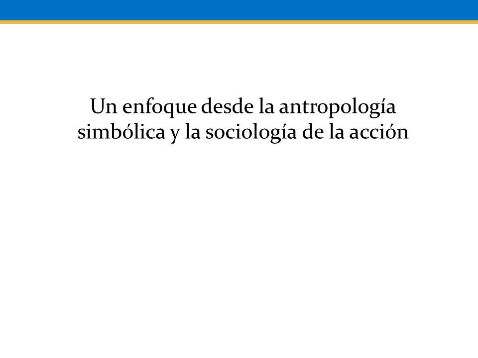 Un enfoque desde la antropología simbólica y la sociología de la acción