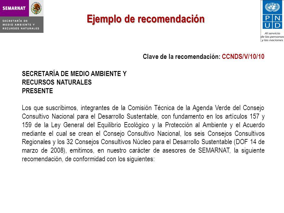 Ejemplo de recomendación Clave de la recomendación: CCNDS/V/10/10 SECRETARÍA DE MEDIO AMBIENTE Y RECURSOS NATURALES PRESENTE Los que suscribimos, integrantes de la Comisión Técnica de la Agenda Verde del Consejo Consultivo Nacional para el Desarrollo Sustentable, con fundamento en los artículos 157 y 159 de la Ley General del Equilibrio Ecológico y la Protección al Ambiente y el Acuerdo mediante el cual se crean el Consejo Consultivo Nacional, los seis Consejos Consultivos Regionales y los 32 Consejos Consultivos Núcleo para el Desarrollo Sustentable (DOF 14 de marzo de 2008), emitimos, en nuestro carácter de asesores de SEMARNAT, la siguiente recomendación, de conformidad con los siguientes: