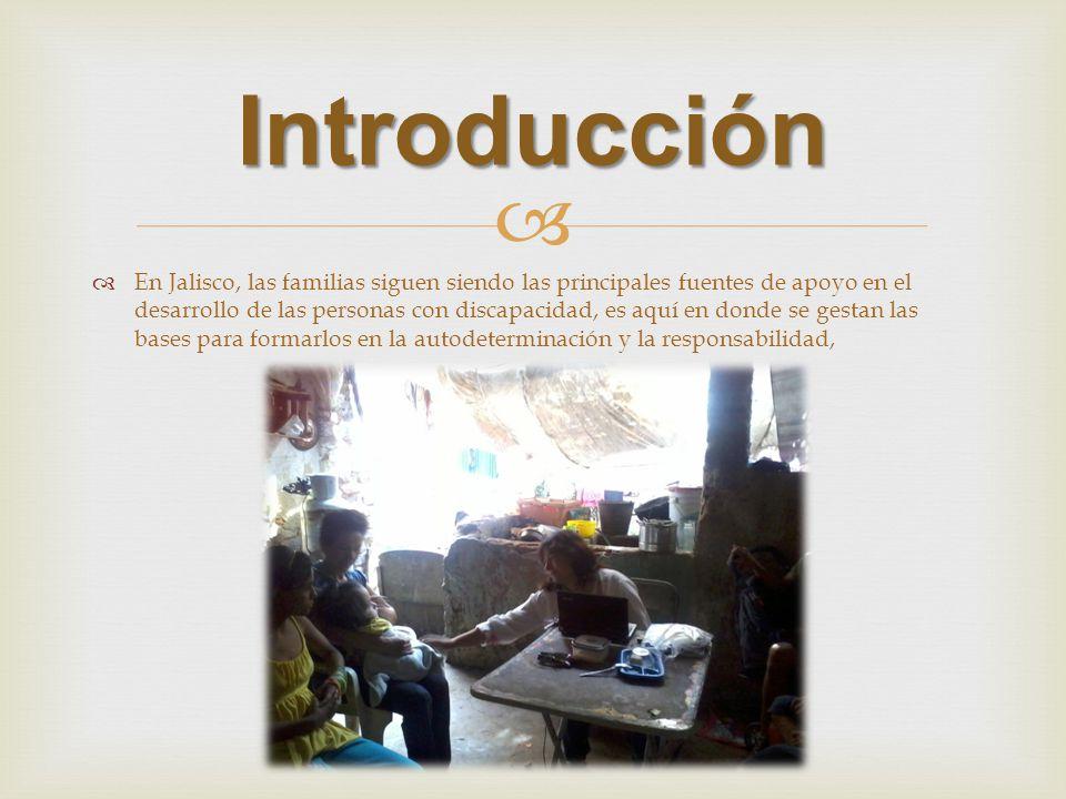 Introducción En Jalisco, las familias siguen siendo las principales fuentes de apoyo en el desarrollo de las personas con discapacidad, es aquí en donde se gestan las bases para formarlos en la autodeterminación y la responsabilidad,