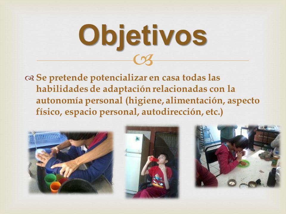 Objetivos Se pretende potencializar en casa todas las habilidades de adaptación relacionadas con la autonomía personal (higiene, alimentación, aspecto físico, espacio personal, autodirección, etc.)