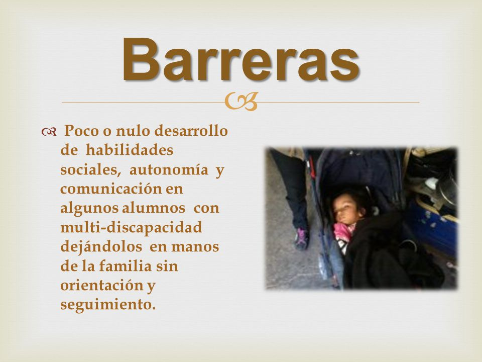Barreras Poco o nulo desarrollo de habilidades sociales, autonomía y comunicación en algunos alumnos con multi-discapacidad dejándolos en manos de la familia sin orientación y seguimiento.