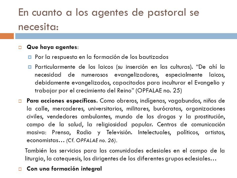 En cuanto a los agentes de pastoral se necesita: Que haya agentes: Por la respuesta en la formación de los bautizados Particularmente de los laicos (su inserción en las culturas).