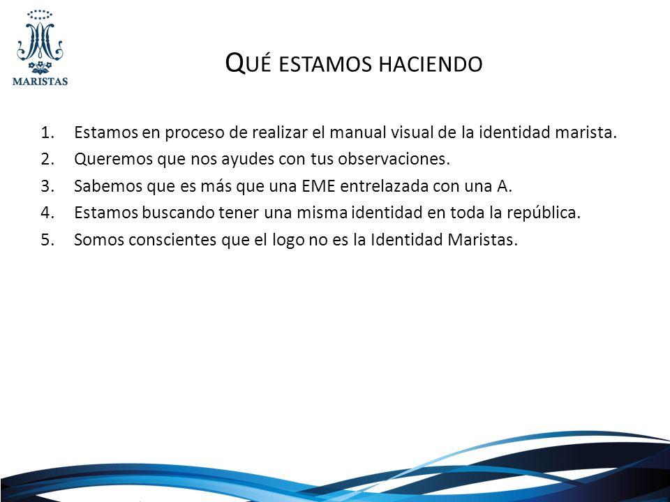 Q UÉ ESTAMOS HACIENDO 1.Estamos en proceso de realizar el manual visual de la identidad marista.