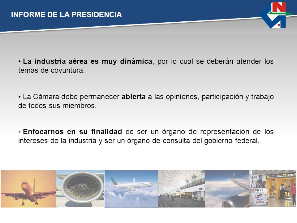 INFORME DE LA PRESIDENCIA La industria aérea es muy dinámica, por lo cual se deberán atender los temas de coyuntura. Enfocarnos en su finalidad de ser
