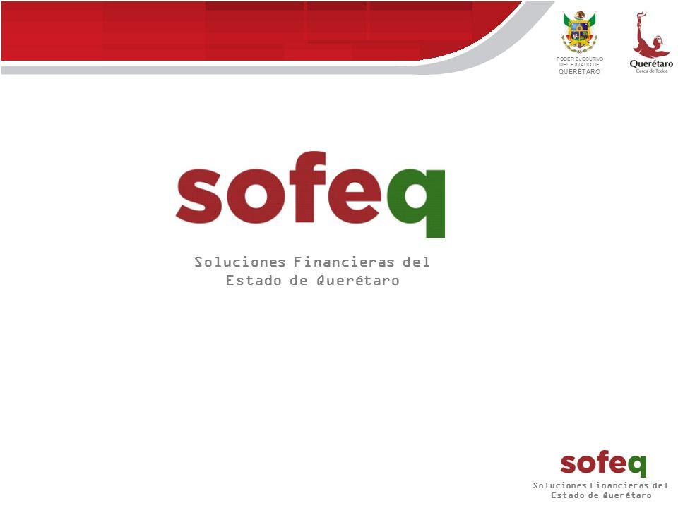 Soluciones Financieras del Estado de Querétaro PODER EJECUTIVO DEL ESTADO DE QUERÉTARO Soluciones Financieras del Estado de Querétaro