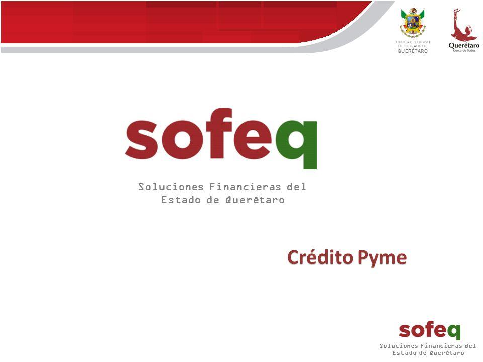 Soluciones Financieras del Estado de Querétaro PODER EJECUTIVO DEL ESTADO DE QUERÉTARO Crédito Pyme Soluciones Financieras del Estado de Querétaro