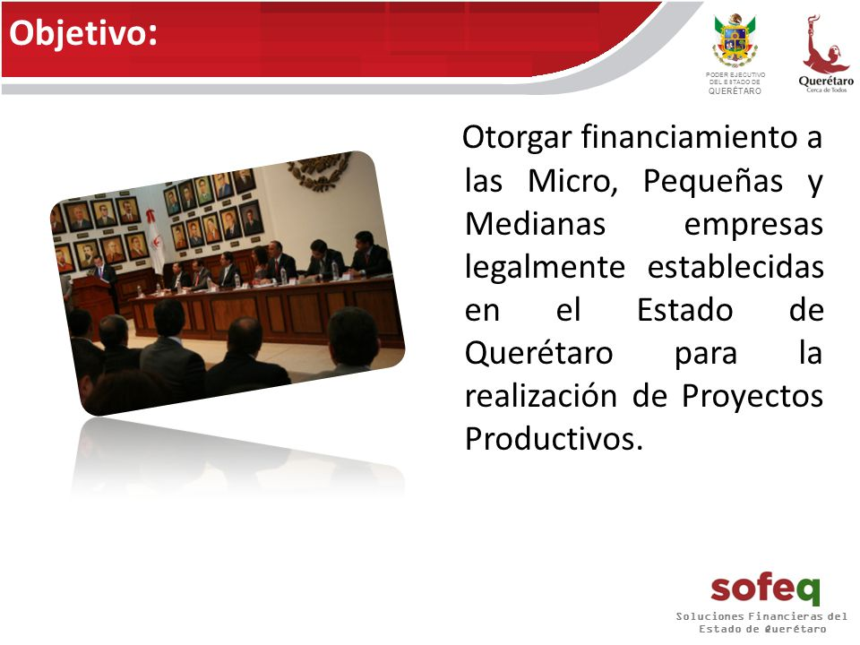 PODER EJECUTIVO DEL ESTADO DE QUERÉTARO Otorgar financiamiento a las Micro, Pequeñas y Medianas empresas legalmente establecidas en el Estado de Querétaro para la realización de Proyectos Productivos.