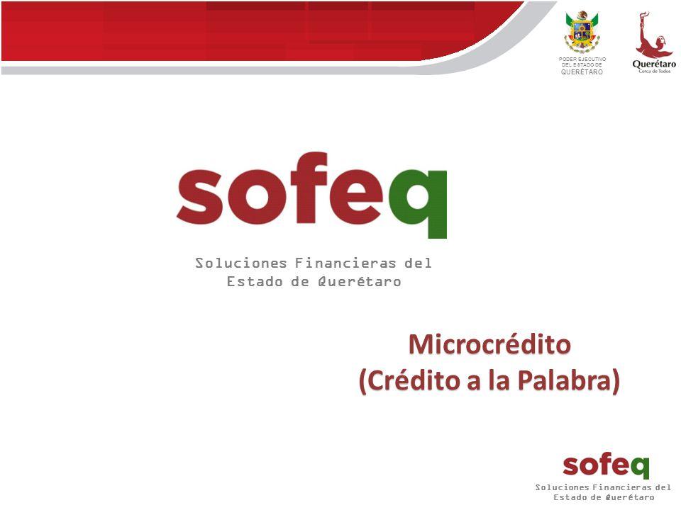 Soluciones Financieras del Estado de Querétaro PODER EJECUTIVO DEL ESTADO DE QUERÉTARO Microcrédito (Crédito a la Palabra) Soluciones Financieras del Estado de Querétaro