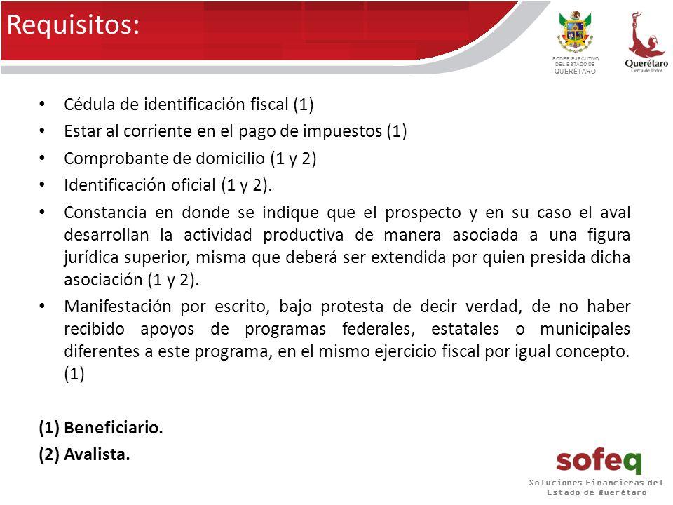 Soluciones Financieras del Estado de Querétaro PODER EJECUTIVO DEL ESTADO DE QUERÉTARO Requisitos: Cédula de identificación fiscal (1) Estar al corriente en el pago de impuestos (1) Comprobante de domicilio (1 y 2) Identificación oficial (1 y 2).