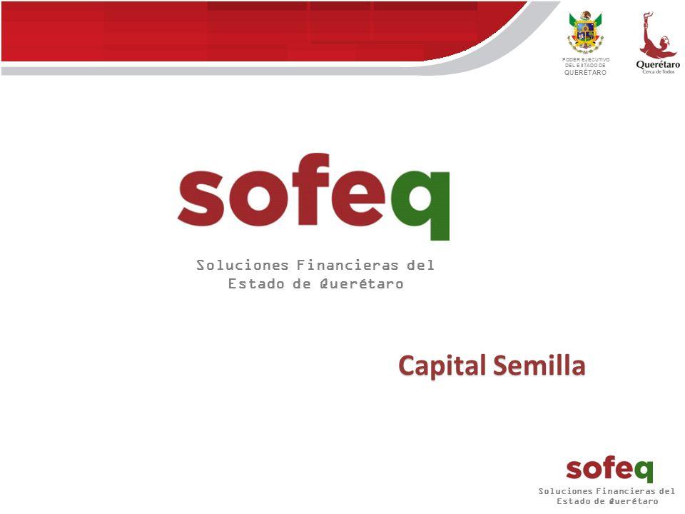 Soluciones Financieras del Estado de Querétaro PODER EJECUTIVO DEL ESTADO DE QUERÉTARO Capital Semilla Soluciones Financieras del Estado de Querétaro