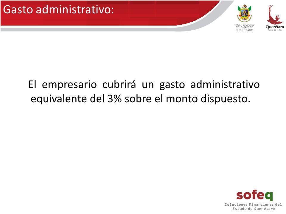 Soluciones Financieras del Estado de Querétaro PODER EJECUTIVO DEL ESTADO DE QUERÉTARO El empresario cubrirá un gasto administrativo equivalente del 3% sobre el monto dispuesto.