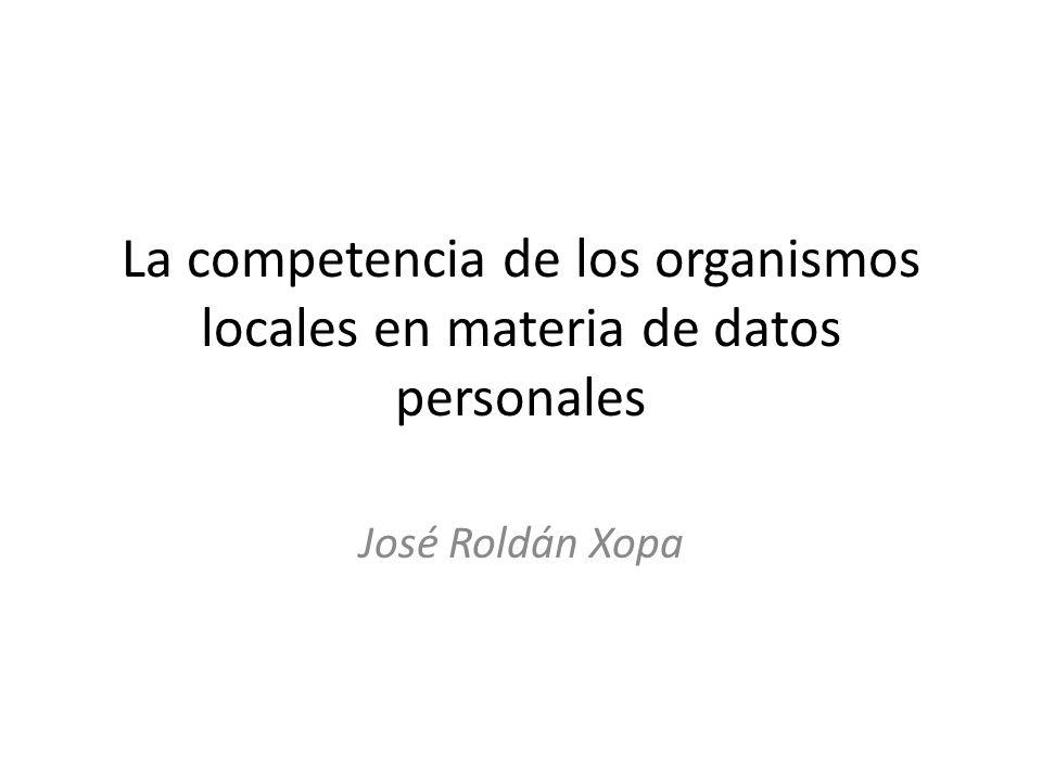 La competencia de los organismos locales en materia de datos personales José Roldán Xopa