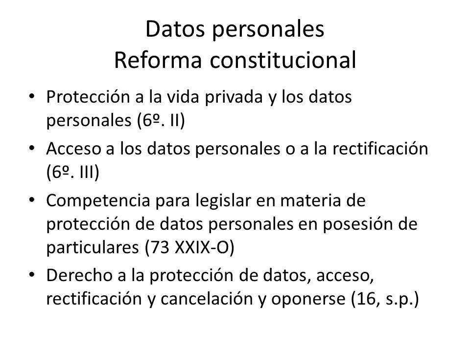 Datos personales Reforma constitucional Protección a la vida privada y los datos personales (6º. II) Acceso a los datos personales o a la rectificació