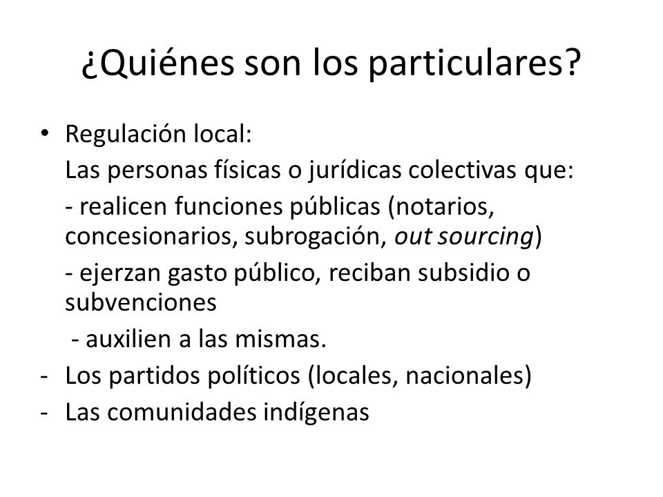 ¿Quiénes son los particulares? Regulación local: Las personas físicas o jurídicas colectivas que: - realicen funciones públicas (notarios, concesionar