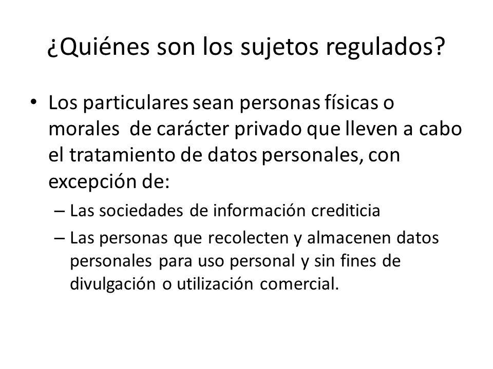 ¿Quiénes son los sujetos regulados? Los particulares sean personas físicas o morales de carácter privado que lleven a cabo el tratamiento de datos per