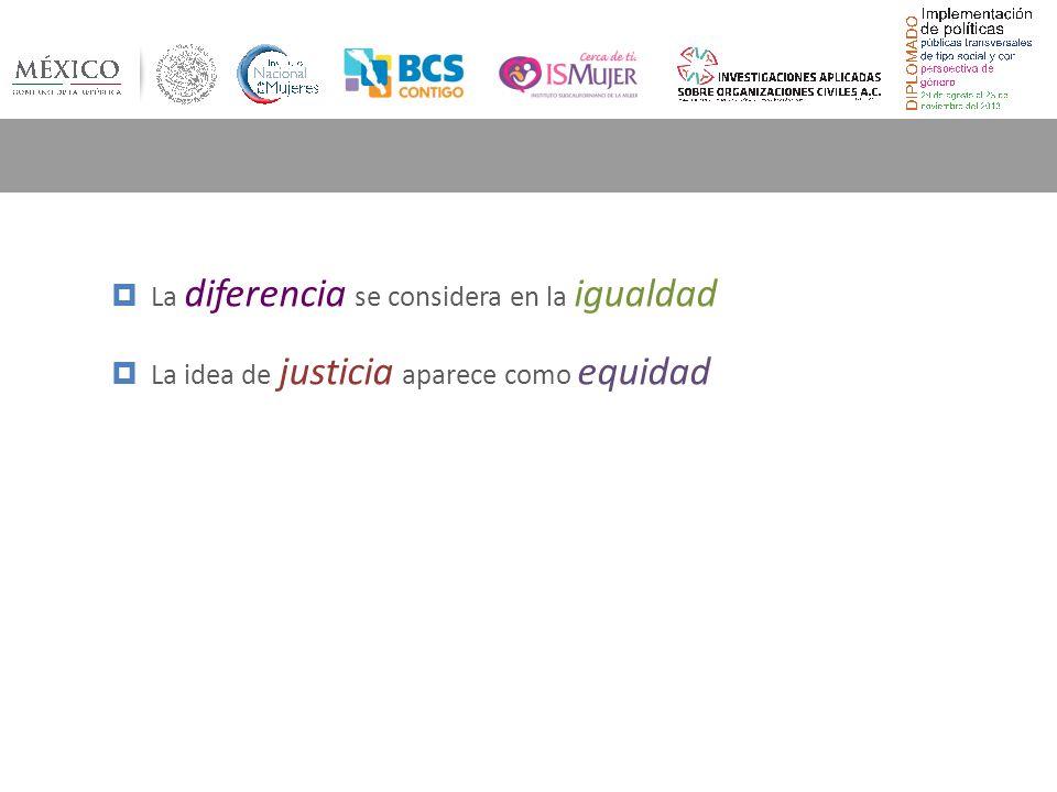La diferencia se considera en la igualdad La idea de justicia aparece como equidad