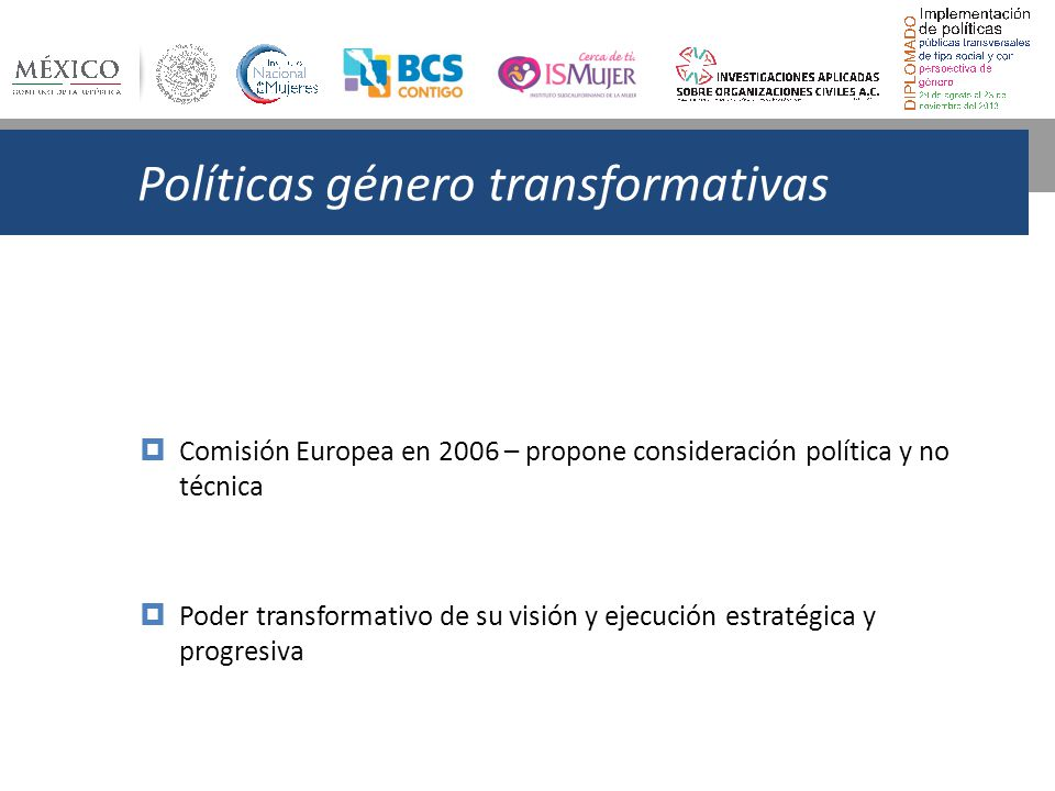 Políticas género transformativas Comisión Europea en 2006 – propone consideración política y no técnica Poder transformativo de su visión y ejecución estratégica y progresiva