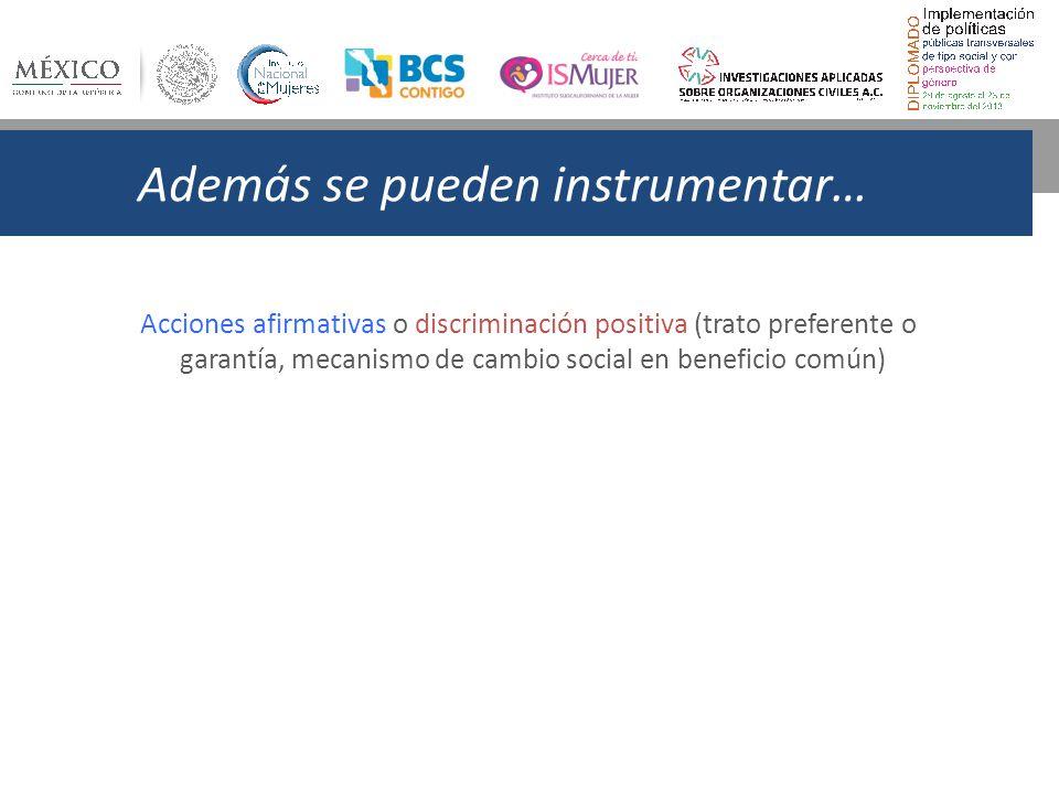 Además se pueden instrumentar… Acciones afirmativas o discriminación positiva (trato preferente o garantía, mecanismo de cambio social en beneficio común)