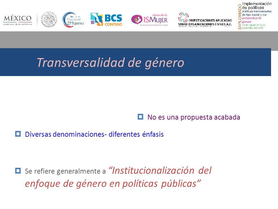 Transversalidad de género No es una propuesta acabada Diversas denominaciones- diferentes énfasis Se refiere generalmente a Institucionalización del enfoque de género en políticas públicas
