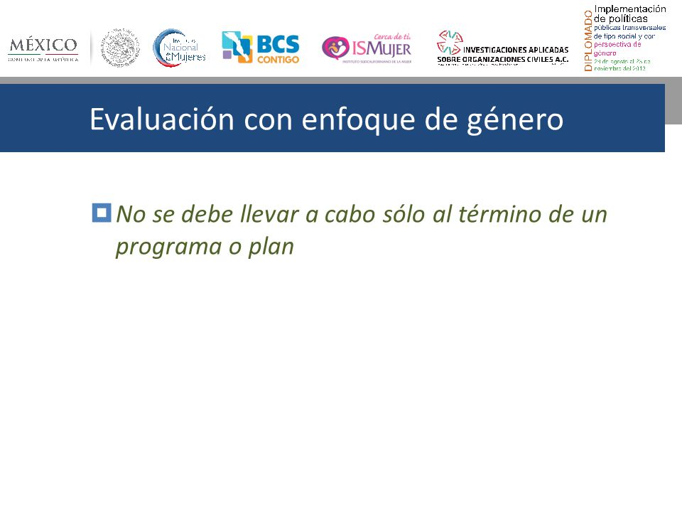 Evaluación con enfoque de género No se debe llevar a cabo sólo al término de un programa o plan