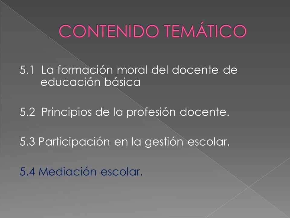 5.1 La formación moral del docente de educación básica 5.2 Principios de la profesión docente. 5.3 Participación en la gestión escolar. 5.4 Mediación