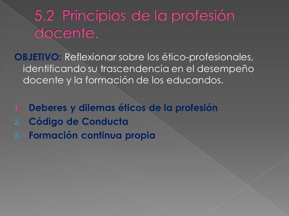 OBJETIVO: Reflexionar sobre los ético-profesionales, identificando su trascendencia en el desempeño docente y la formación de los educandos. 1. Debere