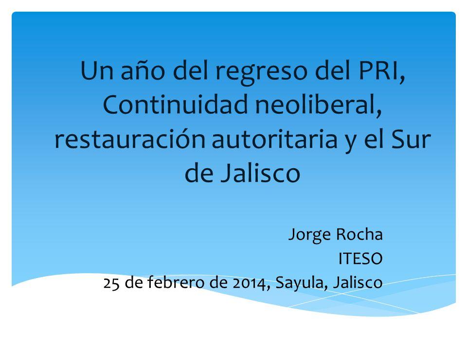 Un año del regreso del PRI, Continuidad neoliberal, restauración autoritaria y el Sur de Jalisco Jorge Rocha ITESO 25 de febrero de 2014, Sayula, Jali
