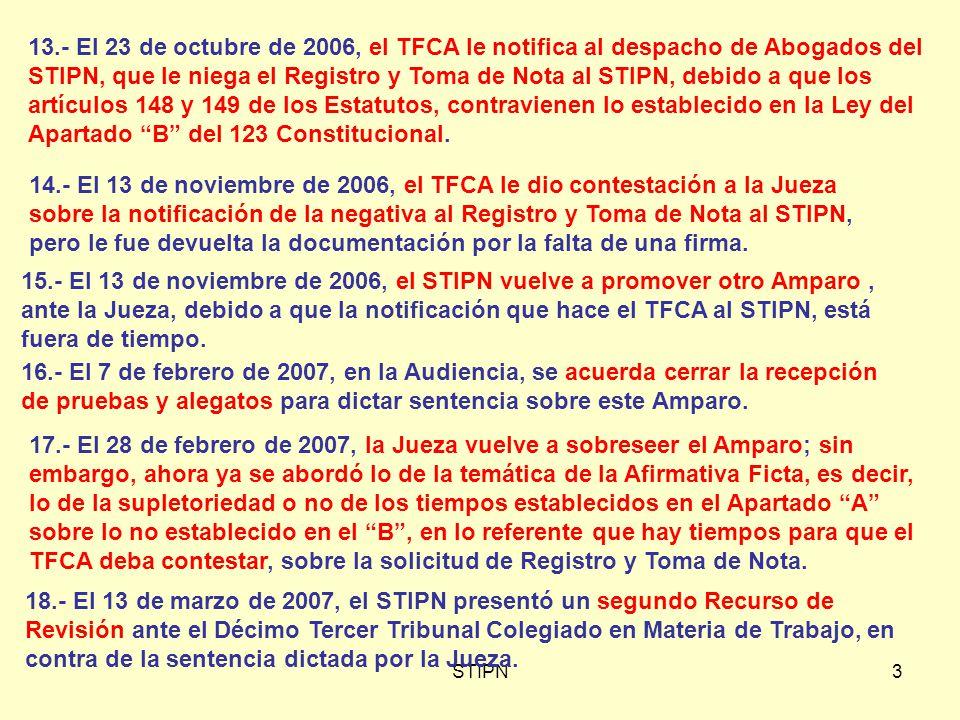 3 13.- El 23 de octubre de 2006, el TFCA le notifica al despacho de Abogados del STIPN, que le niega el Registro y Toma de Nota al STIPN, debido a que los artículos 148 y 149 de los Estatutos, contravienen lo establecido en la Ley del Apartado B del 123 Constitucional.