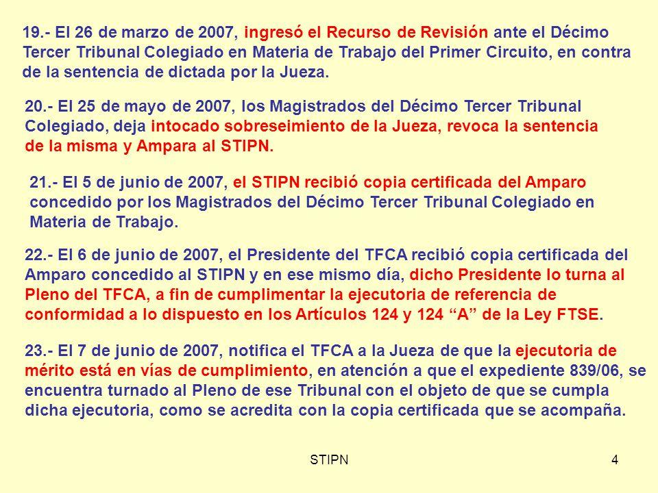 STIPN4 19.- El 26 de marzo de 2007, ingresó el Recurso de Revisión ante el Décimo Tercer Tribunal Colegiado en Materia de Trabajo del Primer Circuito, en contra de la sentencia de dictada por la Jueza.