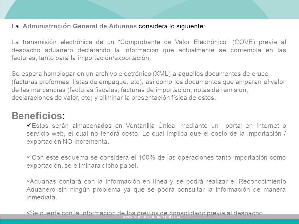 www.ventanillaunica.gob.mx La Administración General de Aduanas considera lo siguiente: La transmisión electrónica de un Comprobante de Valor Electrónico (COVE) previa al despacho aduanero declarando la información que actualmente se contempla en las facturas, tanto para la importación/exportación.