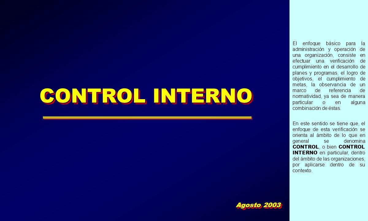 CONTROL INTERNO Agosto 2003 El enfoque básico para la administración y operación de una organización, consiste en efectuar una verificación de cumplim