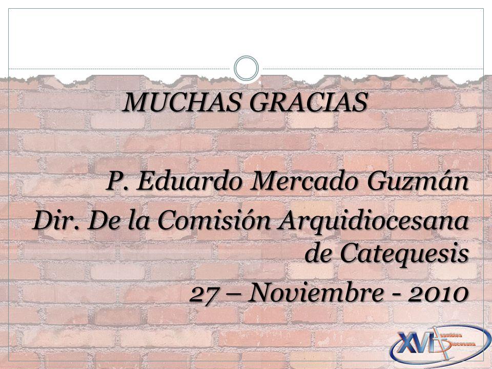 MUCHAS GRACIAS P. Eduardo Mercado Guzmán Dir. De la Comisión Arquidiocesana de Catequesis 27 – Noviembre - 2010