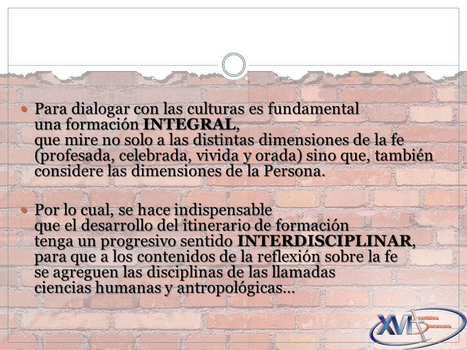 Para dialogar con las culturas es fundamental una formación INTEGRAL, que mire no solo a las distintas dimensiones de la fe (profesada, celebrada, vivida y orada) sino que, también considere las dimensiones de la Persona.