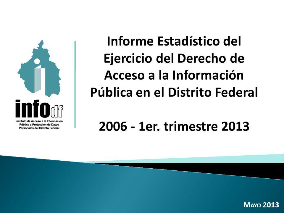 Informe Estadístico del Ejercicio del Derecho de Acceso a la Información Pública en el Distrito Federal 2006 - 1er. trimestre 2013 M AYO 2013