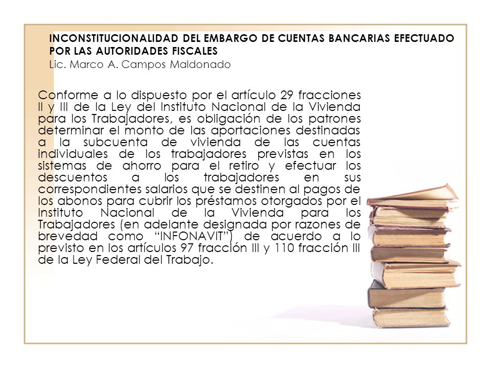 INCONSTITUCIONALIDAD DEL EMBARGO DE CUENTAS BANCARIAS EFECTUADO POR LAS AUTORIDADES FISCALES Lic. Marco A. Campos Maldonado Conforme a lo dispuesto po